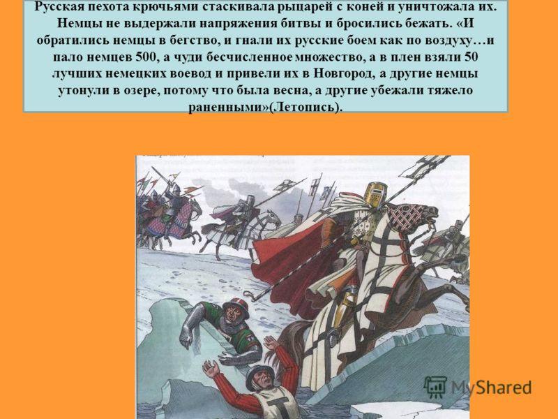Русская пехота крючьями стаскивала рыцарей с коней и уничтожала их. Немцы не выдержали напряжения битвы и бросились бежать. «И обратились немцы в бегство, и гнали их русские боем как по воздуху…и пало немцев 500, а чуди бесчисленное множество, а в пл