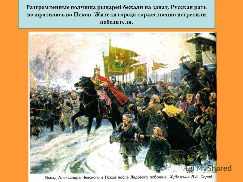 Разгромленные полчища рыцарей бежали на запад. Русская рать возвратилась во Псков. Жители города торжественно встретили победителя.