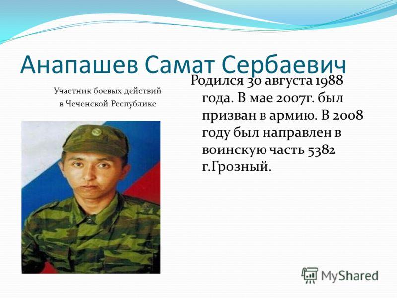 Анапашев Самат Сербаевич Участник боевых действий в Чеченской Республике Родился 30 августа 1988 года. В мае 2007г. был призван в армию. В 2008 году был направлен в воинскую часть 5382 г.Грозный.