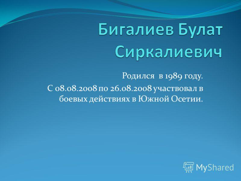 Родился в 1989 году. С 08.08.2008 по 26.08.2008 участвовал в боевых действиях в Южной Осетии.
