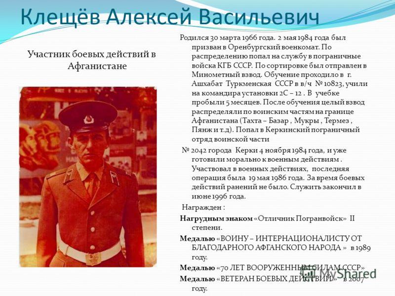 Клещёв Алексей Васильевич Участник боевых действий в Афганистане Родился 30 марта 1966 года. 2 мая 1984 года был призван в Оренбургский военкомат. По распределению попал на службу в пограничные войска КГБ СССР. По сортировке был отправлен в Минометны