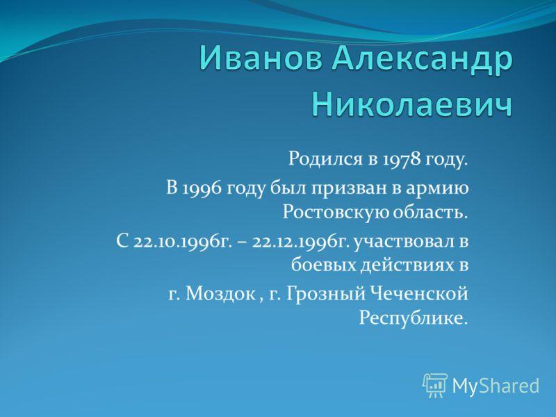 Родился в 1978 году. В 1996 году был призван в армию Ростовскую область. С 22.10.1996г. – 22.12.1996г. участвовал в боевых действиях в г. Моздок, г. Грозный Чеченской Республике.