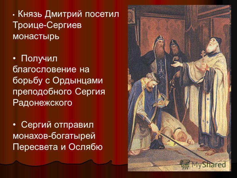 Князь Дмитрий посетил Троице-Сергиев монастырь Получил благословение на борьбу с Ордынцами преподобного Сергия Радонежского Сергий отправил монахов-богатырей Пересвета и Ослябю