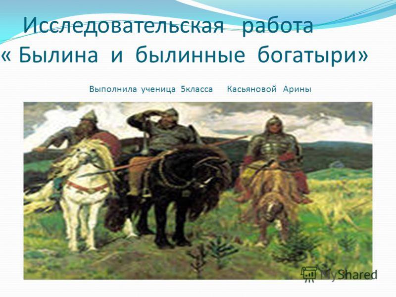 Исследовательская работа « Былина и былинные богатыри» Выполнила ученица 5класса Касьяновой Арины