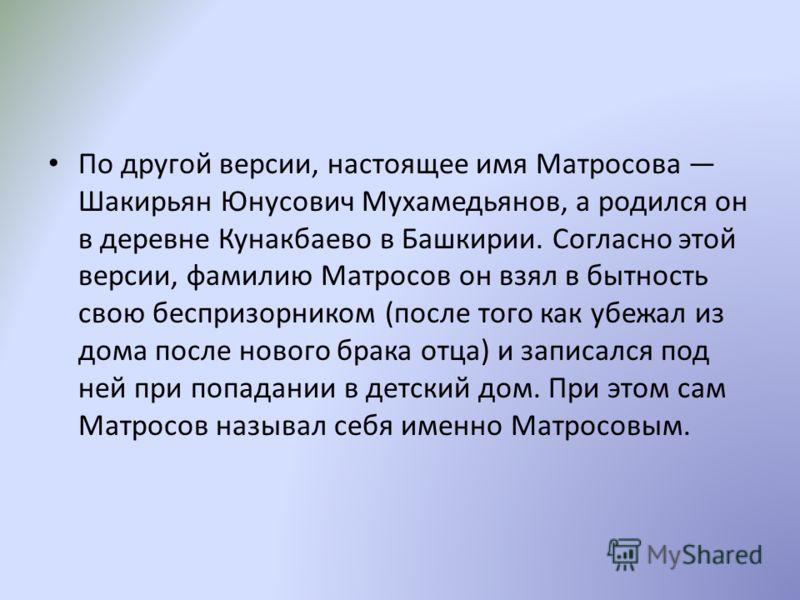 По другой версии, настоящее имя Матросова Шакирьян Юнусович Мухамедьянов, а родился он в деревне Кунакбаево в Башкирии. Согласно этой версии, фамилию Матросов он взял в бытность свою беспризорником (после того как убежал из дома после нового брака от