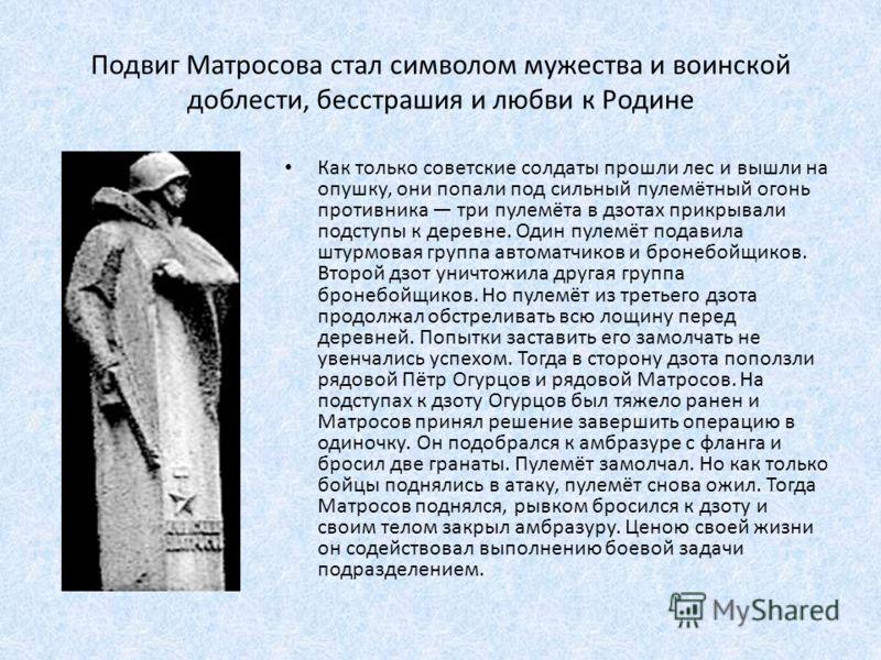 Подвиг Матросова стал символом мужества и воинской доблести, бесстрашия и любви к Родине Как только советские солдаты прошли лес и вышли на опушку, они попали под сильный пулемётный огонь противника три пулемёта в дзотах прикрывали подступы к деревне