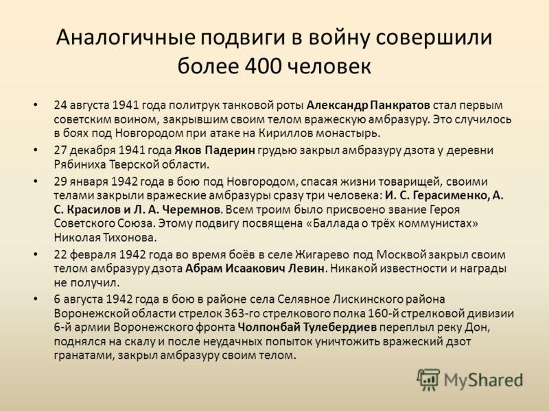 Аналогичные подвиги в войну совершили более 400 человек 24 августа 1941 года политрук танковой роты Александр Панкратов стал первым советским воином, закрывшим своим телом вражескую амбразуру. Это случилось в боях под Новгородом при атаке на Кириллов