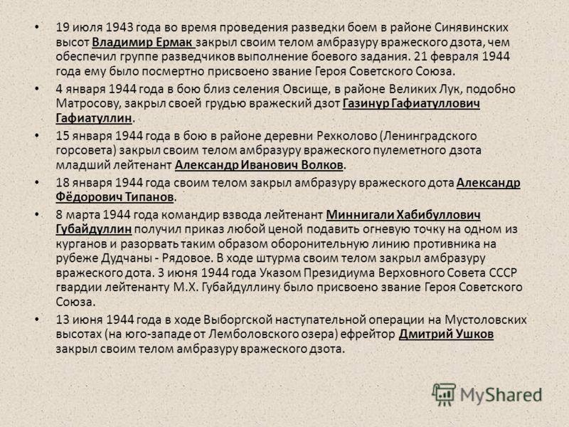 19 июля 1943 года во время проведения разведки боем в районе Синявинских высот Владимир Ермак закрыл своим телом амбразуру вражеского дзота, чем обеспечил группе разведчиков выполнение боевого задания. 21 февраля 1944 года ему было посмертно присвоен