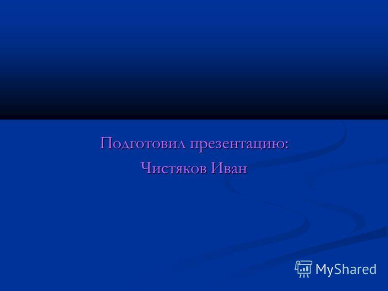 Подготовил презентацию: Чистяков Иван