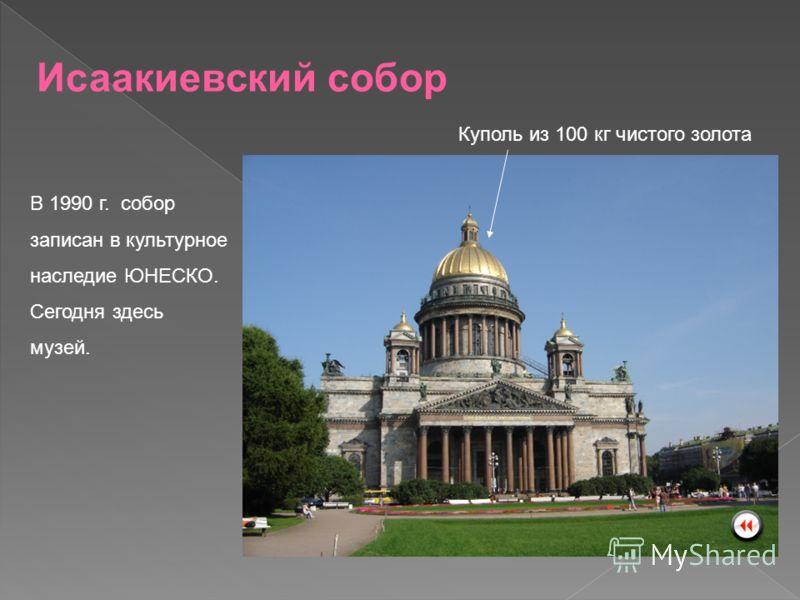 Куполь из 100 кг чистого золота Исаакиевский собор В 1990 г. собор записан в культурное наследие ЮНЕСКО. Сегодня здесь музей.