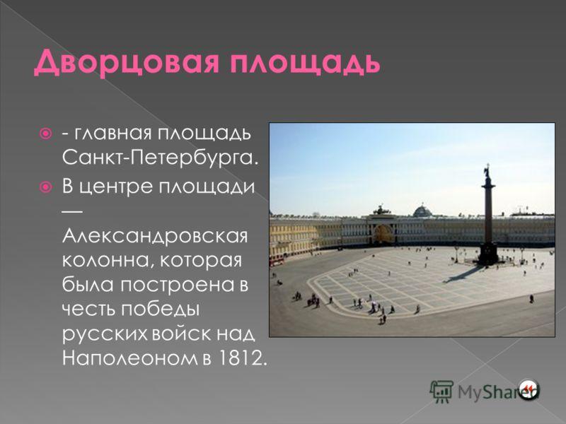 - главная площадь Санкт-Петербурга. В центре площади Александровская колонна, которая была построена в честь победы русских войск над Наполеоном в 1812.