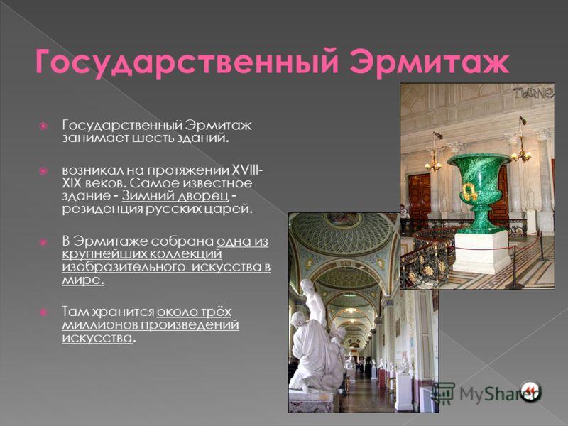 Государственный Эрмитаж занимает шесть зданий. возникал на протяжении XVIII- XIX веков. Самое известное здание - Зимний дворец - резиденция русских царей. В Эрмитаже собрана одна из крупнейших коллекций изобразительного искусства в мире. Там хранится