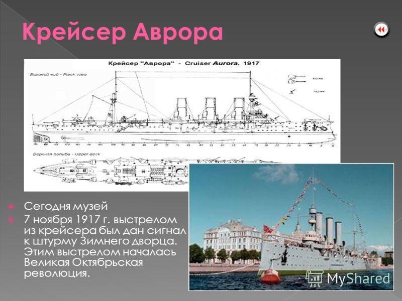 Сегодня музей 7 ноября 1917 г. выстрелом из крейсера был дан сигнал к штурму Зимнего дворца. Этим выстрелом началась Великая Октябрьская революция. Aurora