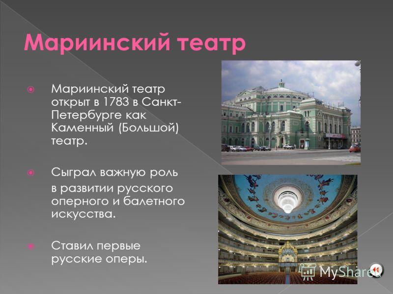 Мариинский театр открыт в 1783 в Санкт- Петербурге как Каменный (Большой) театр. Сыграл важную роль в развитии русского оперного и балетного искусства. Ставил первые русские оперы.