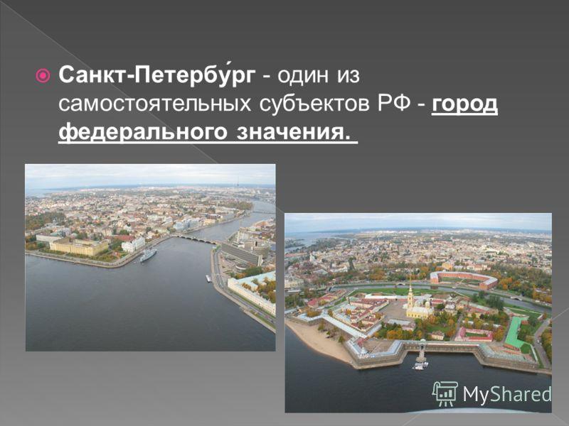 Санкт-Петербу́рг - один из самостоятельных субъектов РФ - город федерального значения.