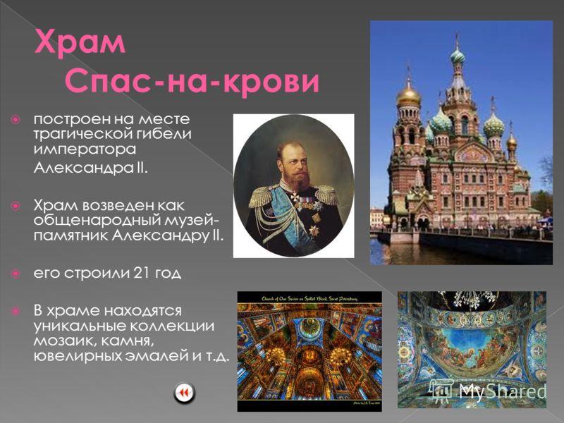 построен на месте трагической гибели императора Александра II. Храм возведен как общенародный музей- памятник Александру II. его строили 21 год В храме находятся уникальные коллекции мозаик, камня, ювелирных эмалей и т.д.
