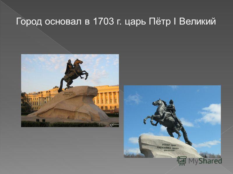 Город основал в 1703 г. царь Пётр I Великий