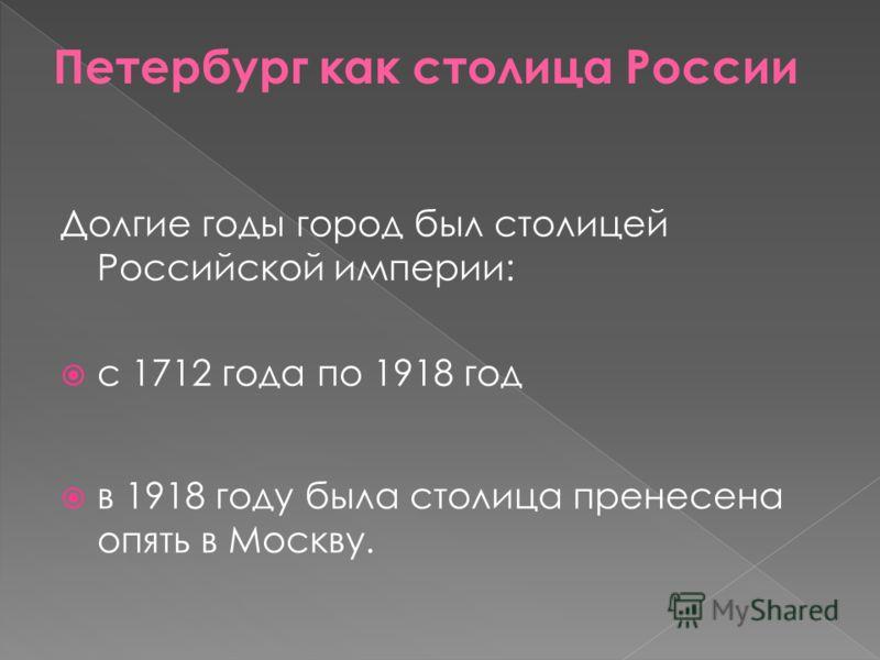 Долгие годы город был столицей Российской империи: с 1712 года по 1918 год в 1918 году была столица пренесена опять в Москву.