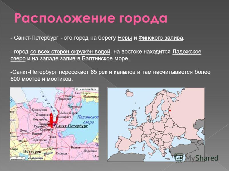 - Санкт-Петербург - это город на берегу Невы и Финского залива. - город со всех сторон окружён водой, на востоке находится Ладожское озеро и на западе залив в Балтийское море. -Санкт-Петербург пересекает 65 рек и каналов и там насчитывается более 600