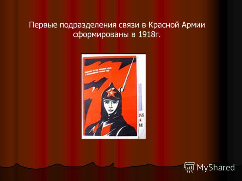 Первые подразделения связи в Красной Армии сформированы в 1918г.