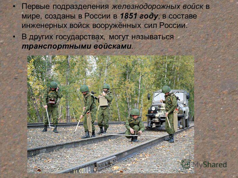 Первые подразделения железнодорожных войск в мире, созданы в России в 1851 году, в составе инженерных войск вооружённых сил России. В других государствах, могут называться транспортными войсками.
