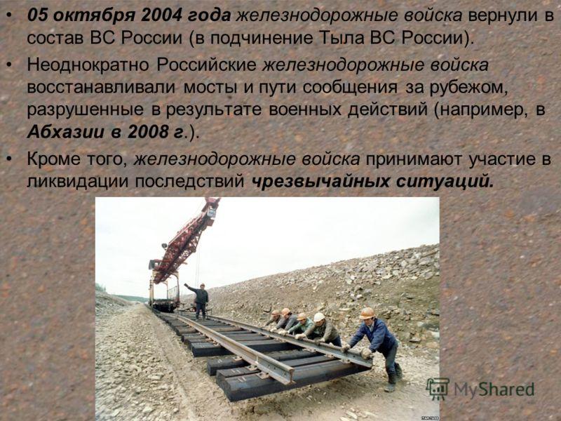 05 октября 2004 года железнодорожные войска вернули в состав ВС России (в подчинение Тыла ВС России). Неоднократно Российские железнодорожные войска восстанавливали мосты и пути сообщения за рубежом, разрушенные в результате военных действий (наприме