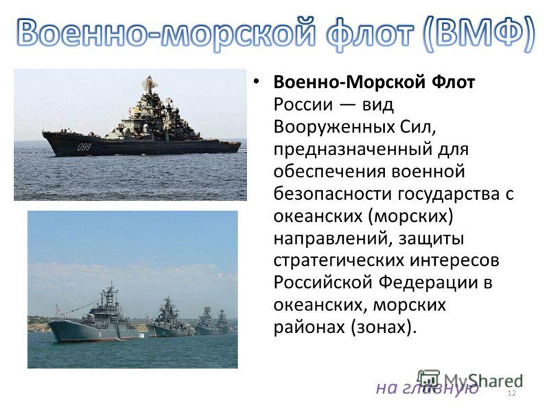 Военно-Морской Флот России вид Вооруженных Сил, предназначенный для обеспечения военной безопасности государства с океанских (морских) направлений, защиты стратегических интересов Российской Федерации в океанских, морских районах (зонах). 12 на главн