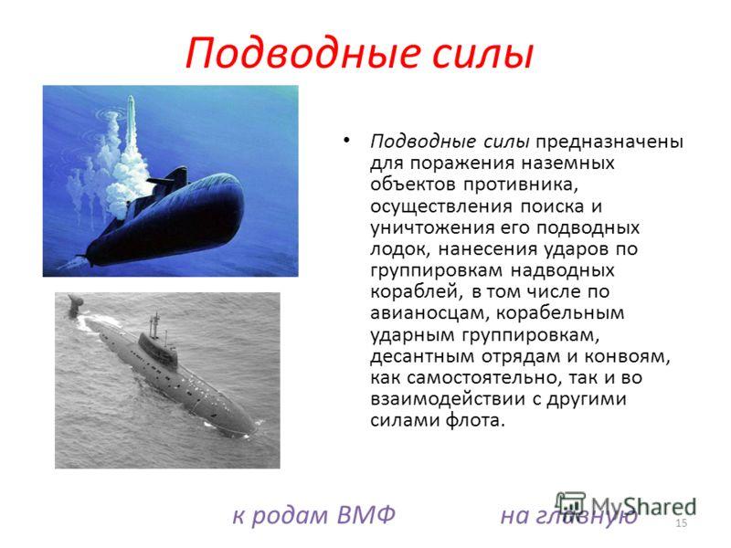 Подводные силы предназначены для поражения наземных объектов противника, осуществления поиска и уничтожения его подводных лодок, нанесения ударов по группировкам надводных кораблей, в том числе по авианосцам, корабельным ударным группировкам, десантн