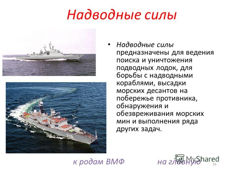 Надводные силы предназначены для ведения поиска и уничтожения подводных лодок, для борьбы с надводными кораблями, высадки морских десантов на побережье противника, обнаружения и обезвреживания морских мин и выполнения ряда других задач. 16 Надводные