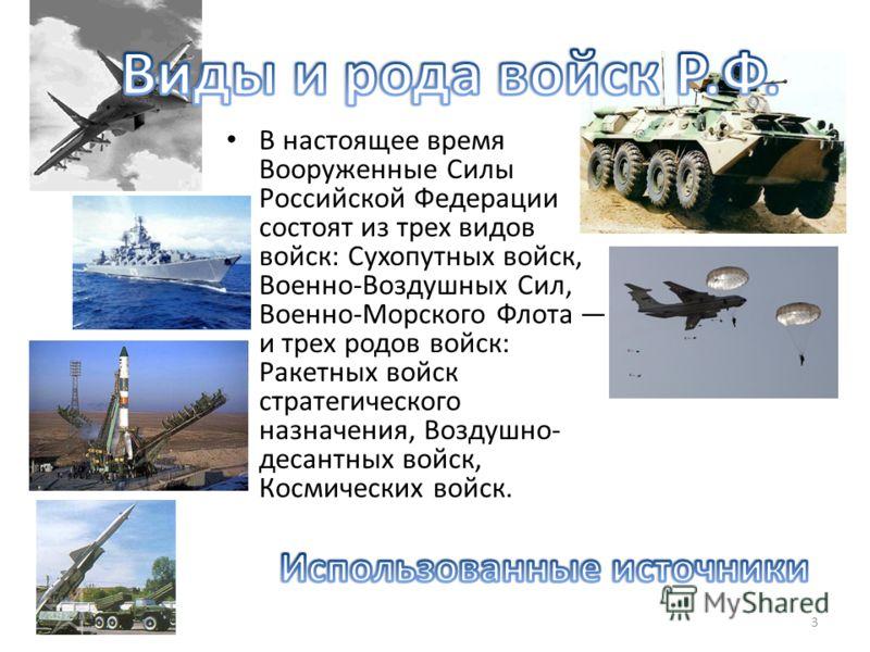 В настоящее время Вооруженные Силы Российской Федерации состоят из трех видов войск: Сухопутных войск, Военно-Воздушных Сил, Военно-Морского Флота и трех родов войск: Ракетных войск стратегического назначения, Воздушно- десантных войск, Космических в