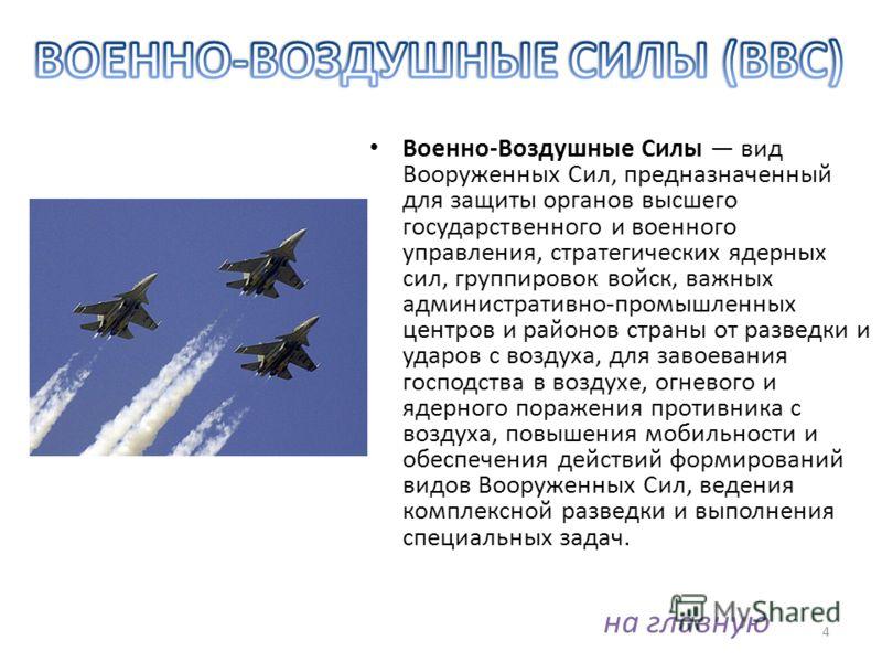 4 Военно-Воздушные Силы вид Вооруженных Сил, предназначенный для защиты органов высшего государственного и военного управления, стратегических ядерных сил, группировок войск, важных административно-промышленных центров и районов страны от разведки и