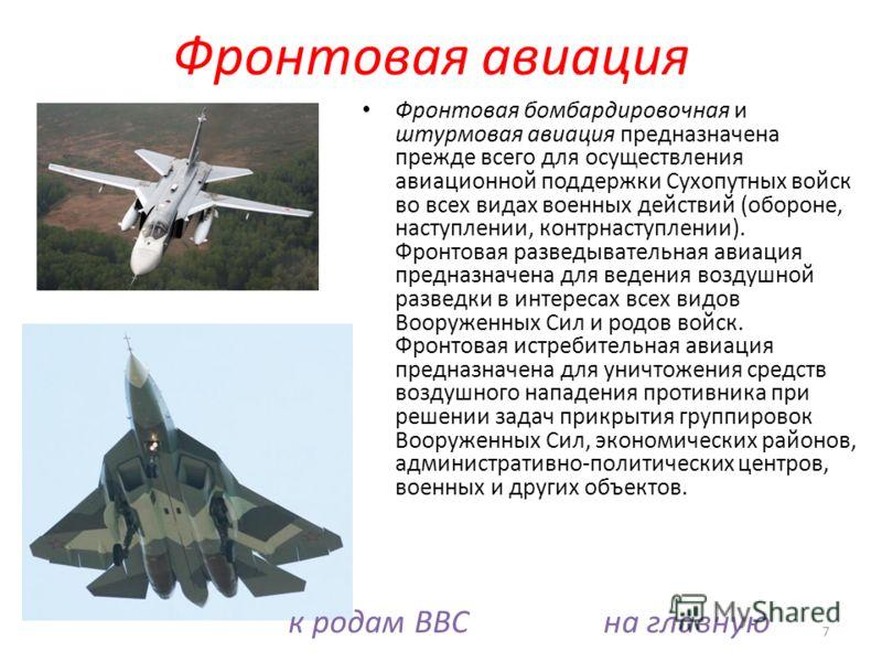 Фронтовая бомбардировочная и штурмовая авиация предназначена прежде всего для осуществления авиационной поддержки Сухопутных войск во всех видах военных действий (обороне, наступлении, контрнаступлении). Фронтовая разведывательная авиация предназначе