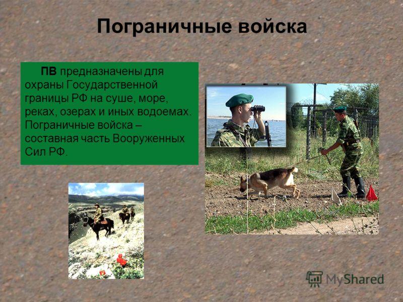 Пограничные войска ПВ предназначены для охраны Государственной границы РФ на суше, море, реках, озерах и иных водоемах. Пограничные войска – составная часть Вооруженных Сил РФ.