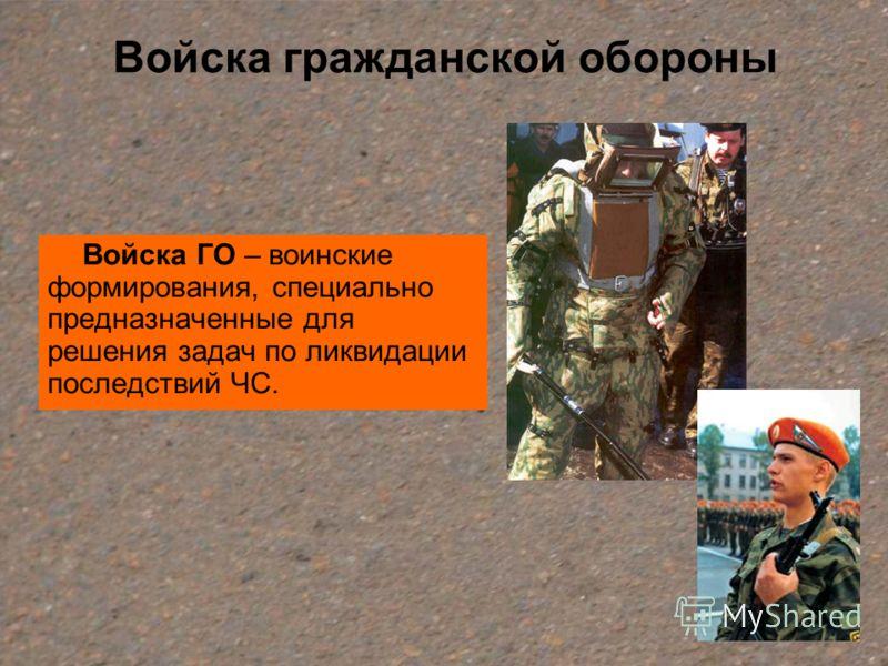Войска гражданской обороны Войска ГО – воинские формирования, специально предназначенные для решения задач по ликвидации последствий ЧС.