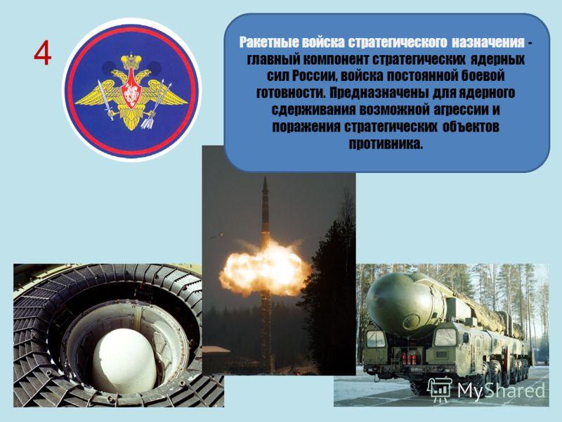 4 Ракетные войска стратегического назначения - главный компонент стратегических ядерных сил России, войска постоянной боевой готовности. Предназначены для ядерного сдерживания возможной агрессии и поражения стратегических объектов противника.