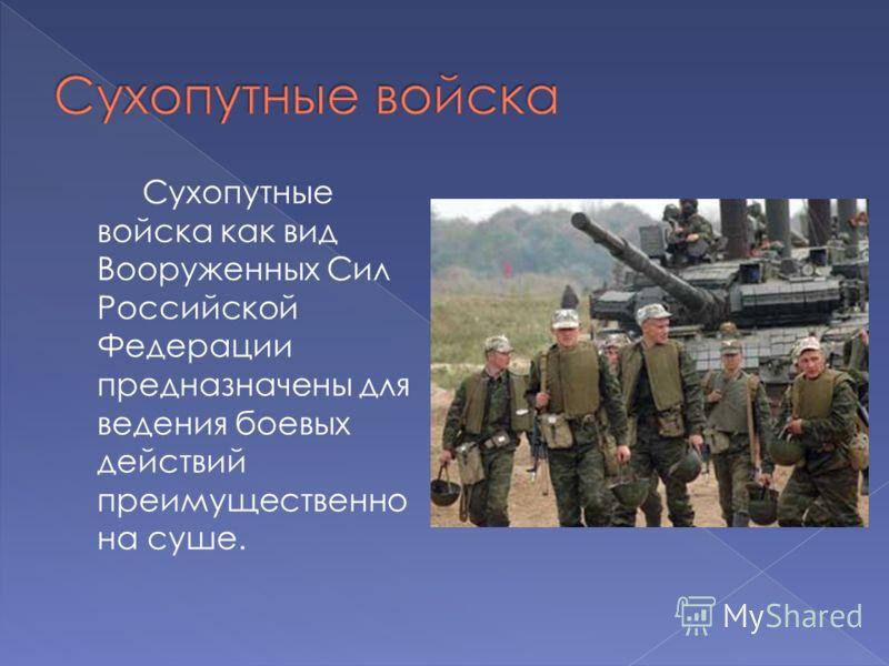 Сухопутные войска как вид Вооруженных Сил Российской Федерации предназначены для ведения боевых действий преимущественно на суше.