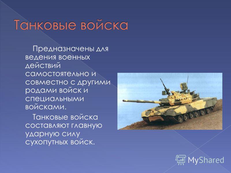 Предназначены для ведения военных действий самостоятельно и совместно с другими родами войск и специальными войсками. Танковые войска составляют главную ударную силу сухопутных войск.