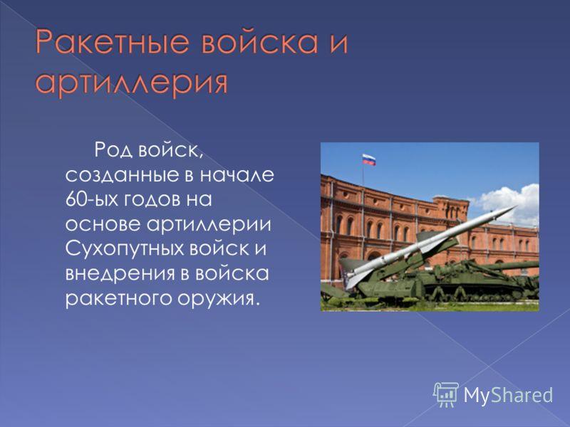 Род войск, созданные в начале 60-ых годов на основе артиллерии Сухопутных войск и внедрения в войска ракетного оружия.