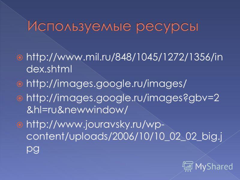 http://www.mil.ru/848/1045/1272/1356/in dex.shtml http://images.google.ru/images/ http://images.google.ru/images?gbv=2 &hl=ru&newwindow/ http://www.jouravsky.ru/wp- content/uploads/2006/10/10_02_02_big.j pg