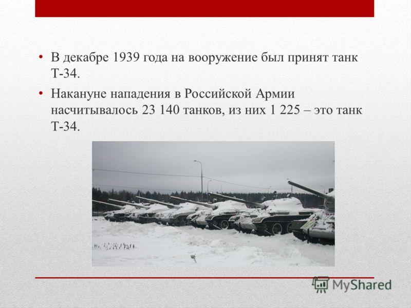 В декабре 1939 года на вооружение был принят танк Т-34. Накануне нападения в Российской Армии насчитывалось 23 140 танков, из них 1 225 – это танк Т-34.