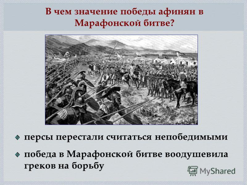 персы перестали считаться непобедимыми победа в Марафонской битве воодушевила греков на борьбу В чем значение победы афинян в Марафонской битве?
