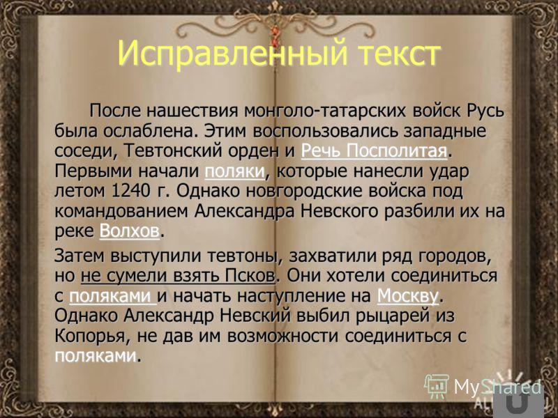 Исправленный текст После нашествия монголо-татарских войск Русь была ослаблена. Этим воспользовались западные соседи, Тевтонский орден и Речь Посполитая. Первыми начали поляки, которые нанесли удар летом 1240 г. Однако новгородские войска под командо
