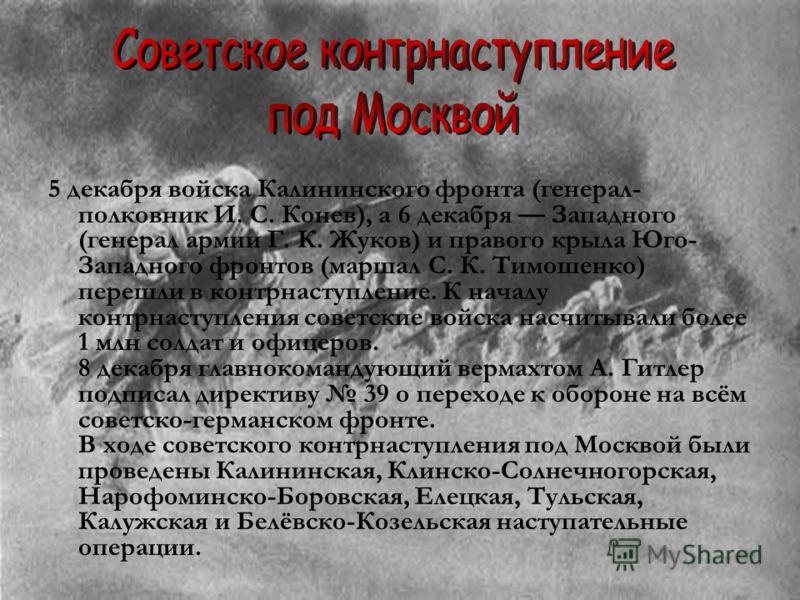 5 декабря войска Калининского фронта (генерал- полковник И. С. Конев), а 6 декабря Западного (генерал армии Г. К. Жуков) и правого крыла Юго- Западного фронтов (маршал С. К. Тимошенко) перешли в контрнаступление. К началу контрнаступления советские в