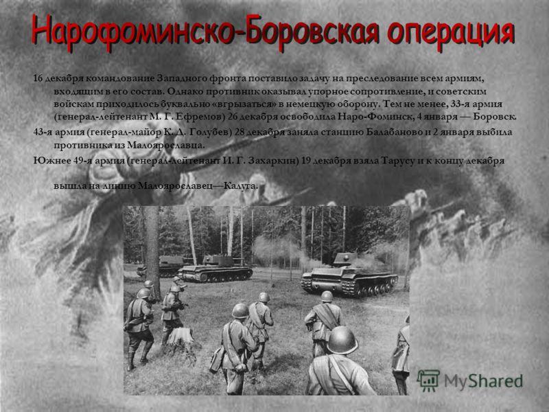 16 декабря командование Западного фронта поставило задачу на преследование всем армиям, входящим в его состав. Однако противник оказывал упорное сопротивление, и советским войскам приходилось буквально «вгрызаться» в немецкую оборону. Тем не менее, 3