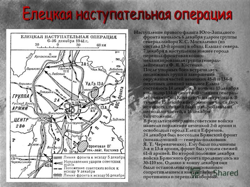 Наступление правого фланга Юго-Западного фронта началось 6 декабря ударом группы генерал-майора К. С. Москаленко (из состава 13-й армии) в обход Ельца с севера. 7 декабря в наступление южнее города перешла фронтовая конно- механизированная группа ген