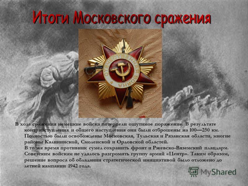 В ходе сражения немецкие войска потерпели ощутимое поражение. В результате контрнаступления и общего наступления они были отброшены на 100250 км. Полностью были освобождены Московская, Тульская и Рязанская области, многие районы Калининской, Смоленск