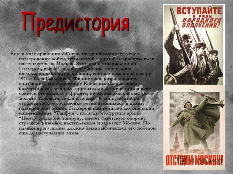 Еще в ходе сражения у Киева, когда обозначился успех гитлеровских войск, германский генштаб разработал план наступления на Москву. Этот план, утвержденный Гитлером, вызвал полное одобрение генералов и фельдмаршалов на совещании, состоявшемся в сентяб