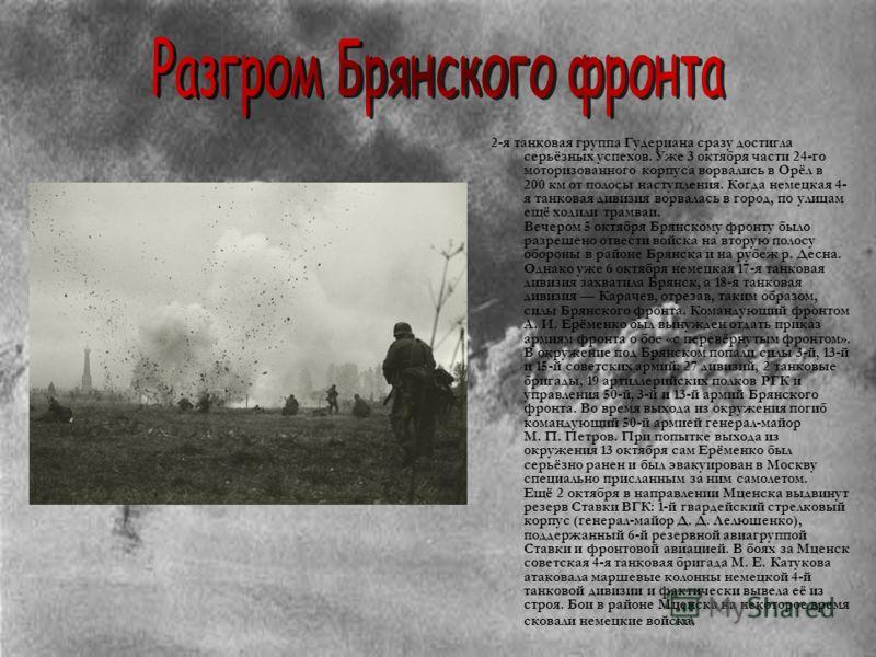 2-я танковая группа Гудериана сразу достигла серьёзных успехов. Уже 3 октября части 24-го моторизованного корпуса ворвались в Орёл в 200 км от полосы наступления. Когда немецкая 4- я танковая дивизия ворвалась в город, по улицам ещё ходили трамваи. В