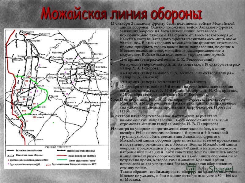 12 октября Западному фронту были подчинены войска Можайской линии обороны. Однако положение войск Западного фронта, занявших оборону на Можайской линии, оставалось исключительно тяжёлым. На фронте от Московского моря до Калуги в составе Западного фро