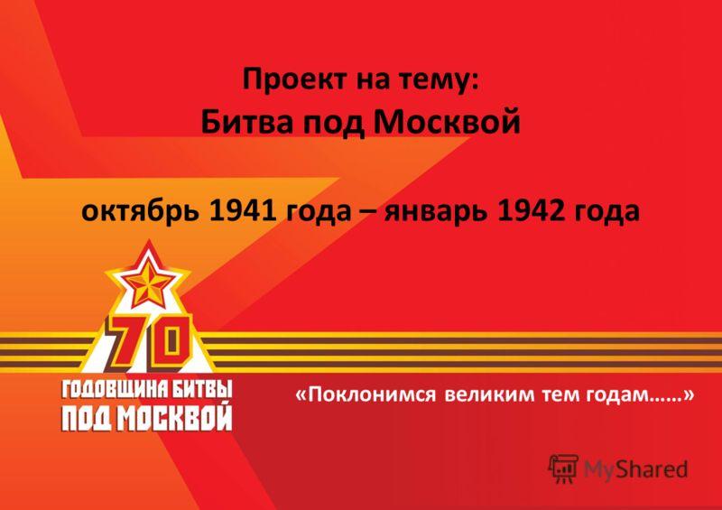 «Поклонимся великим тем годам……» Проект на тему: Битва под Москвой октябрь 1941 года – январь 1942 года